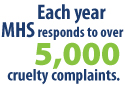Each year, MHS responds to over 5,000 cruelty complaints.